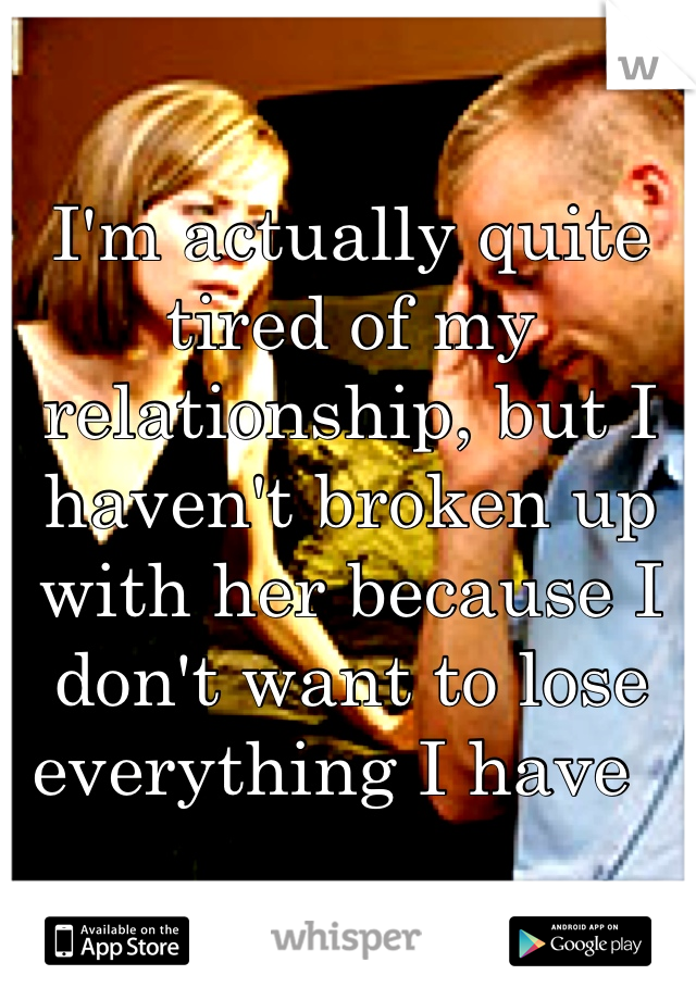 I'm actually quite tired of my relationship, but I haven't broken up with her because I don't want to lose everything I have