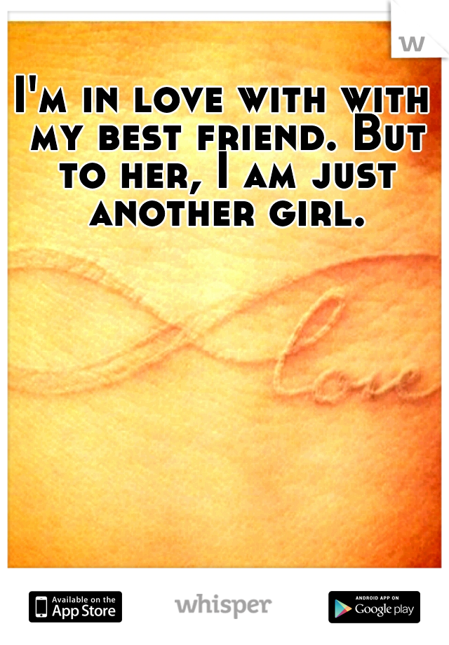 I'm in love with with my best friend. But to her, I am just another girl.