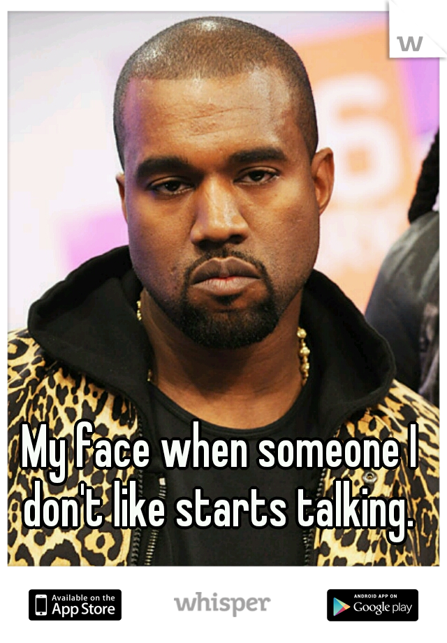My face when someone I don't like starts talking.