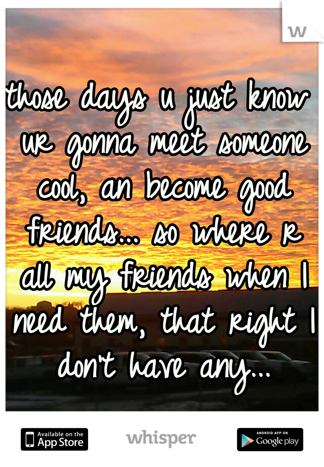 those days u just know ur gonna meet someone cool, an become good friends... so where r all my friends when I need them, that right I don't have any...