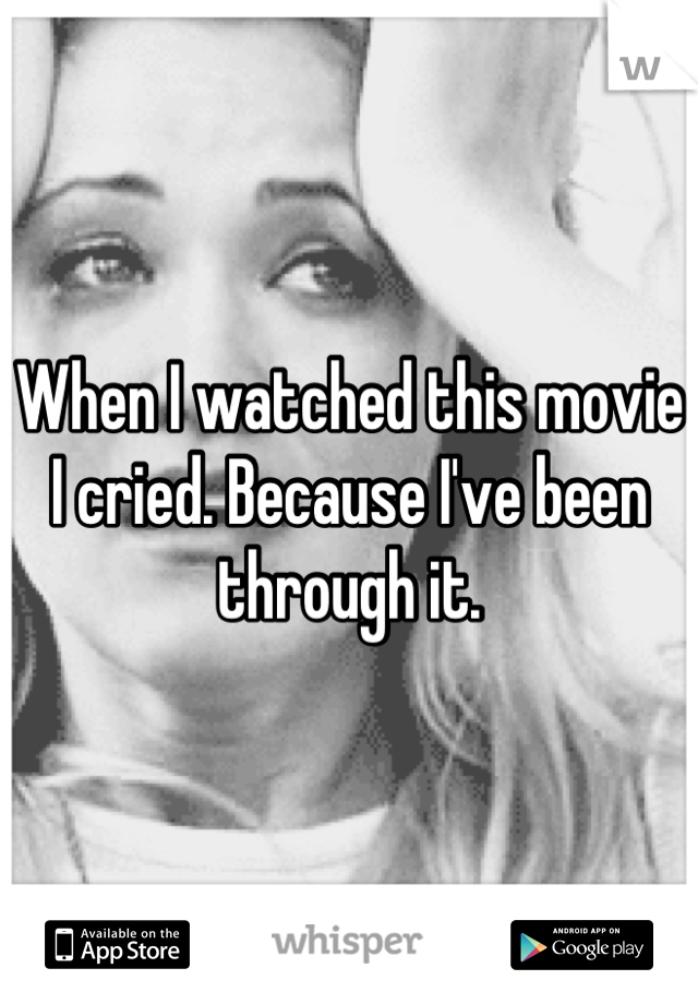When I watched this movie I cried. Because I've been through it.