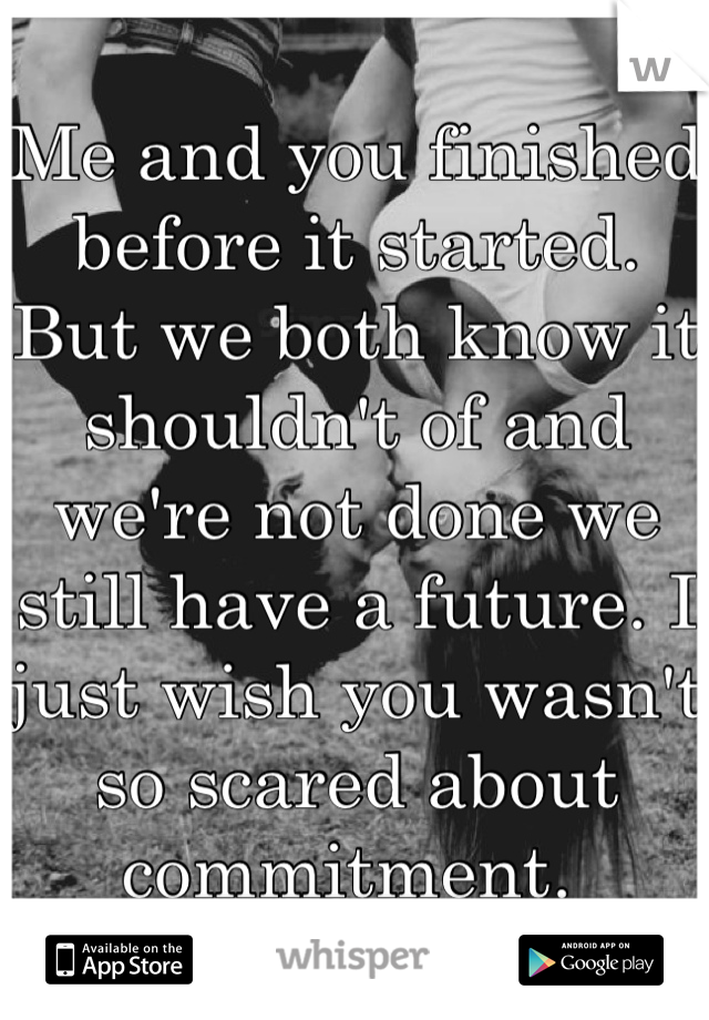 Me and you finished before it started.  But we both know it shouldn't of and we're not done we still have a future. I just wish you wasn't so scared about commitment.