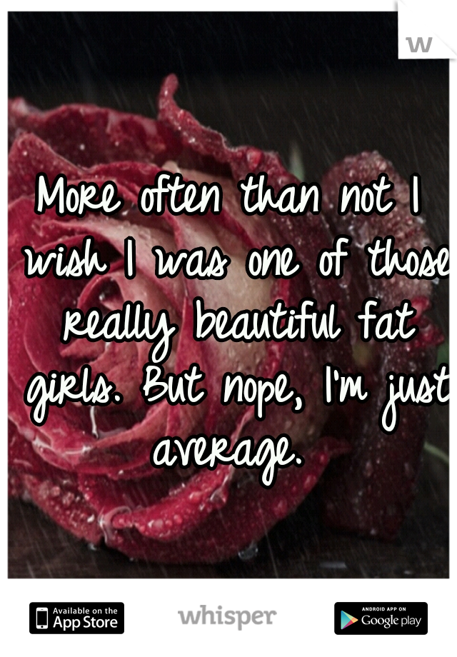 More often than not I wish I was one of those really beautiful fat girls. But nope, I'm just average.