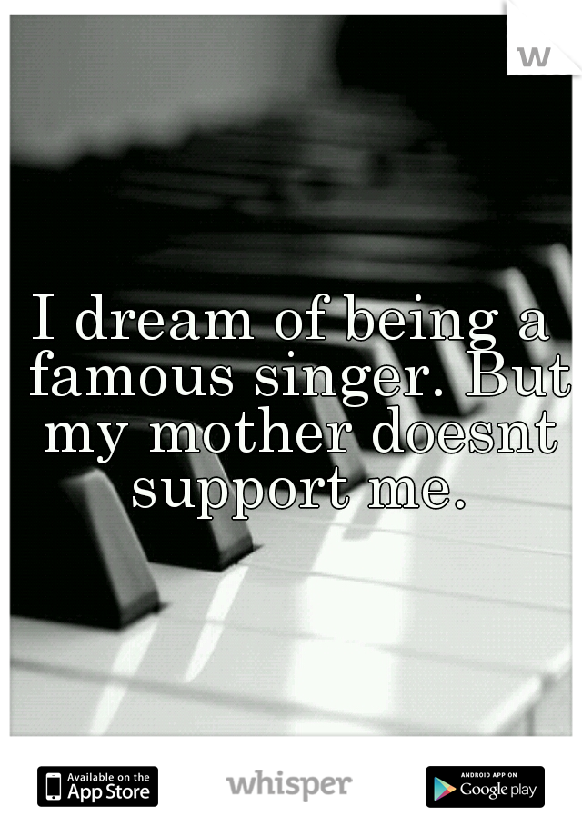 I dream of being a famous singer. But my mother doesnt support me.