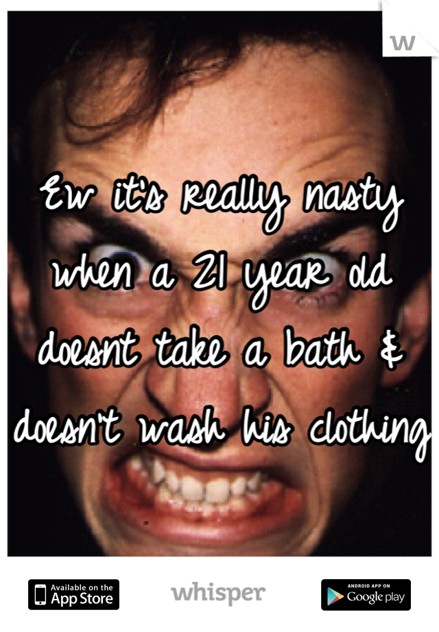 Ew it's really nasty when a 21 year old doesnt take a bath & doesn't wash his clothing