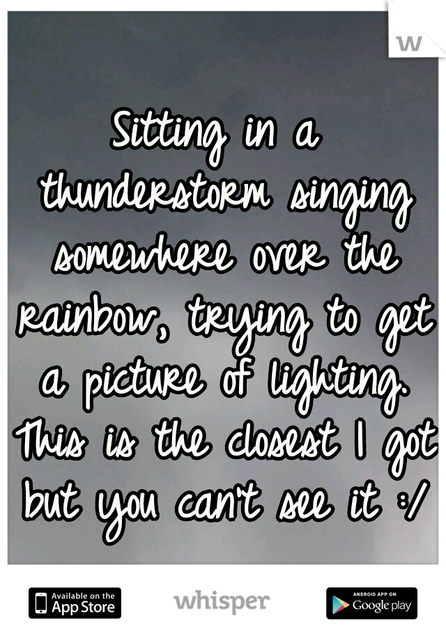 Sitting in a thunderstorm singing somewhere over the rainbow, trying to get a picture of lighting. This is the closest I got but you can't see it :/