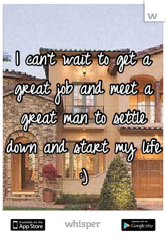 I can't wait to get a great job and meet a great man to settle down and start my life :)