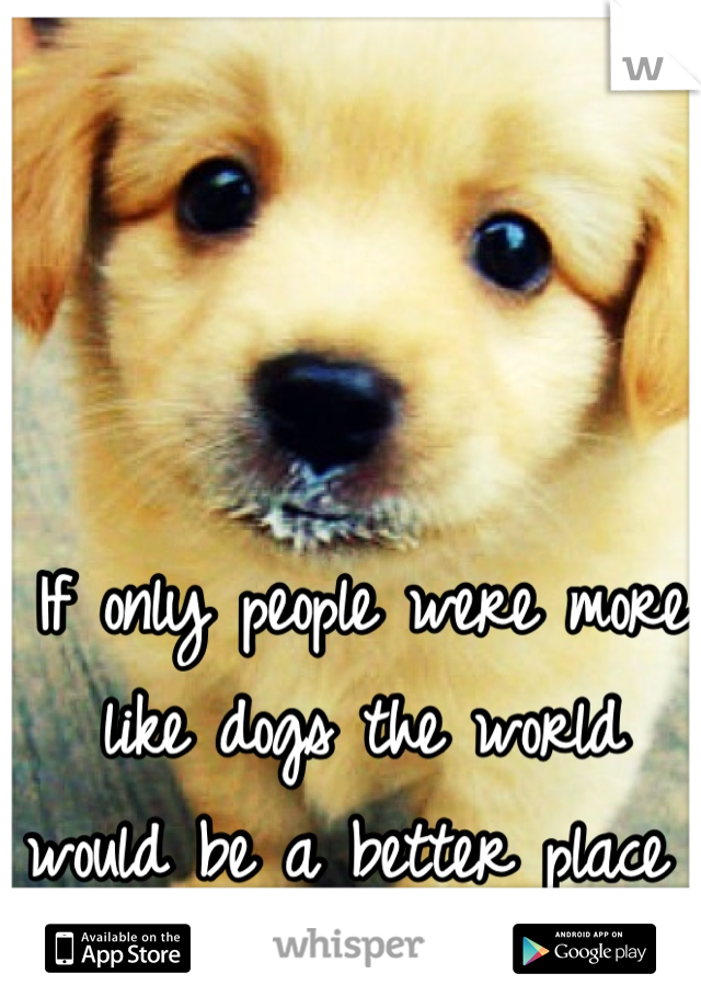 If only people were more like dogs the world would be a better place