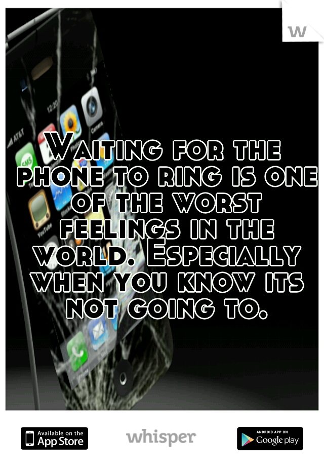 Waiting for the phone to ring is one of the worst feelings in the world. Especially when you know its not going to.