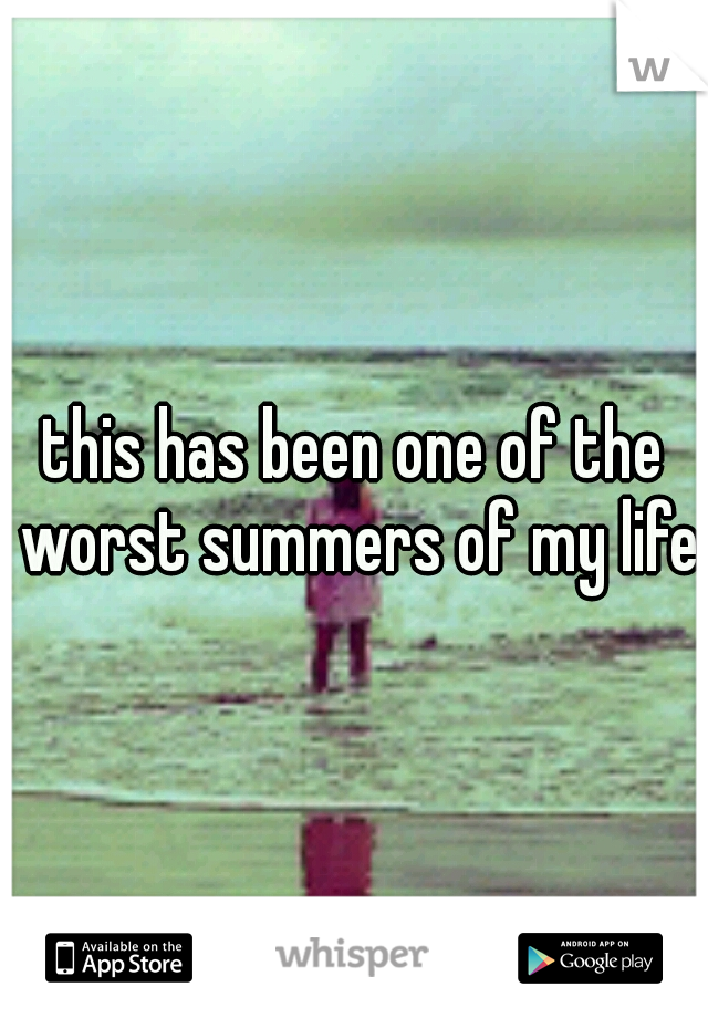 this has been one of the worst summers of my life