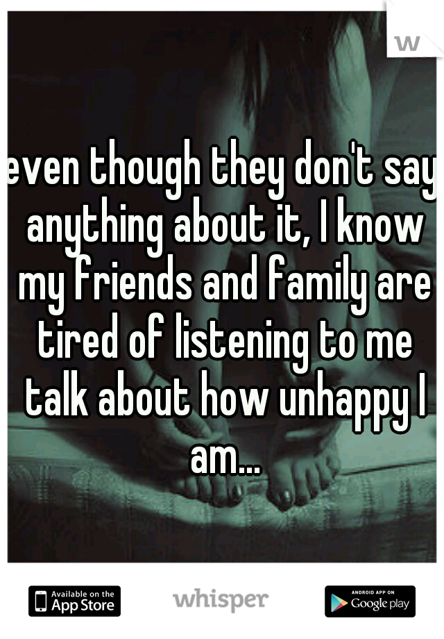 even though they don't say anything about it, I know my friends and family are tired of listening to me talk about how unhappy I am...