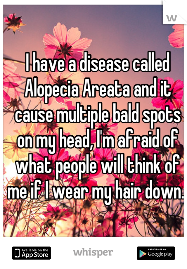 I have a disease called Alopecia Areata and it cause multiple bald spots on my head, I'm afraid of what people will think of me if I wear my hair down.