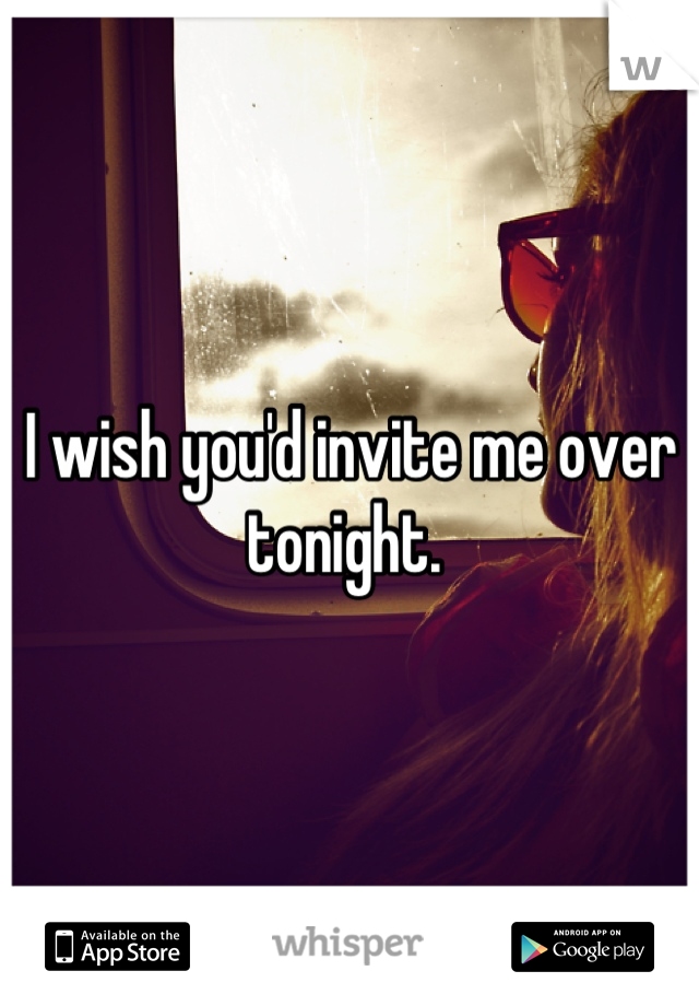 I wish you'd invite me over tonight.
