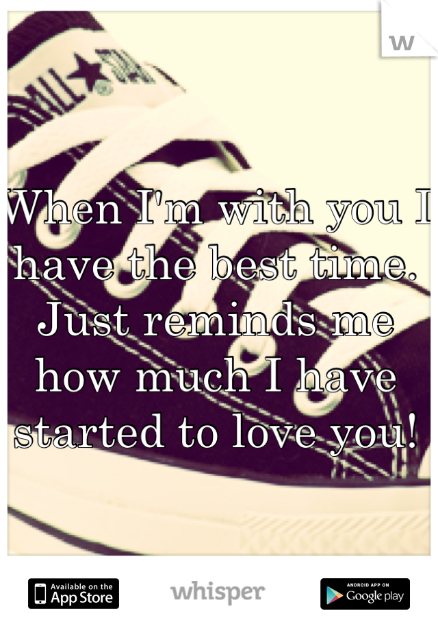 When I'm with you I have the best time. Just reminds me how much I have started to love you!