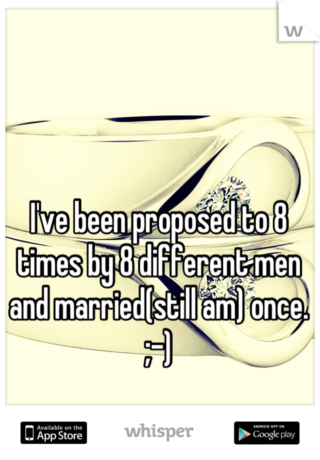 I've been proposed to 8 times by 8 different men and married(still am) once. ;-)