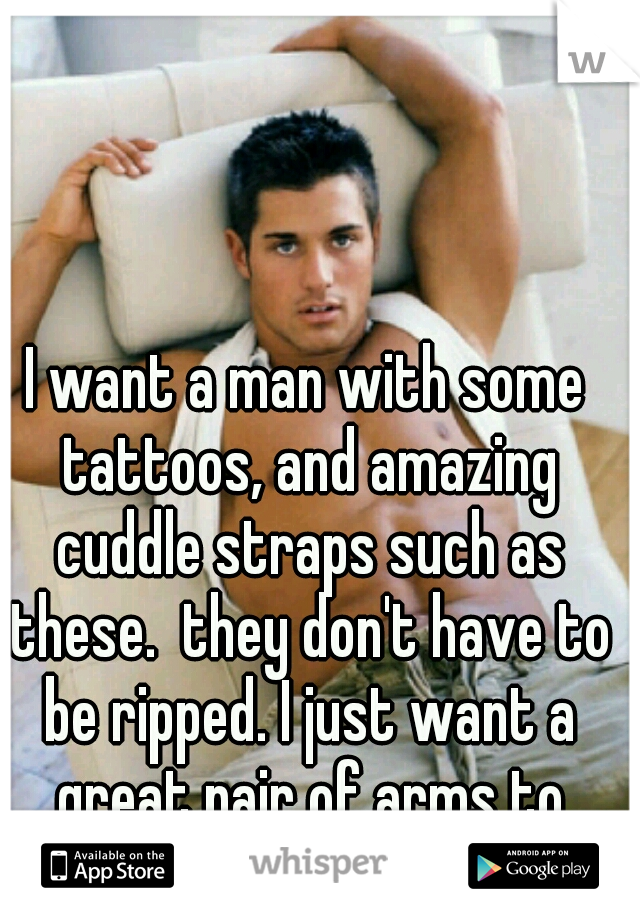 I want a man with some tattoos, and amazing cuddle straps such as these.  they don't have to be ripped. I just want a great pair of arms to come home to!