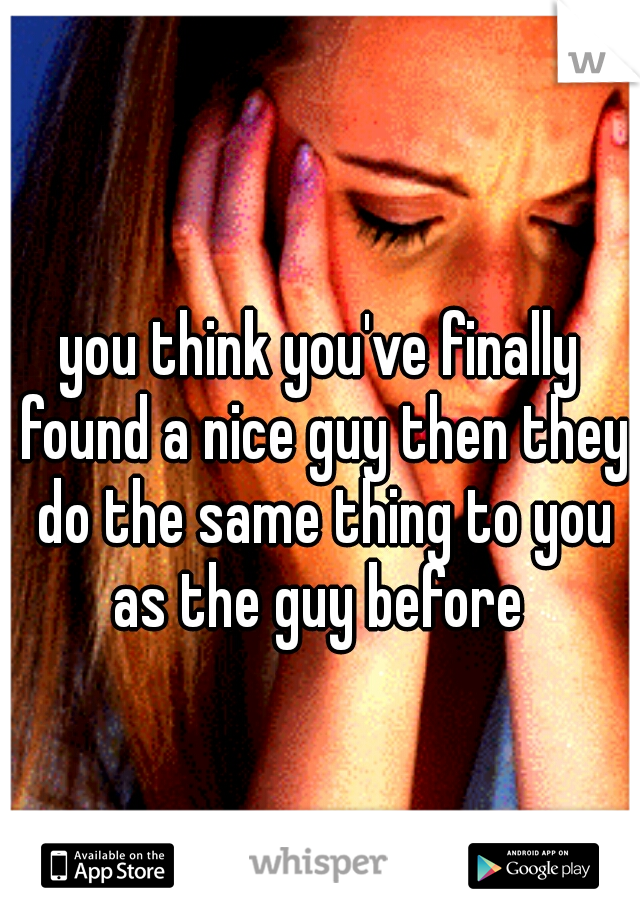 you think you've finally found a nice guy then they do the same thing to you as the guy before