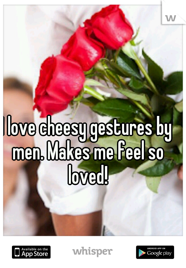 I love cheesy gestures by men. Makes me feel so loved!