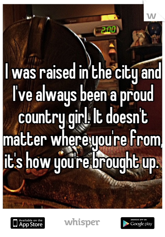 I was raised in the city and I've always been a proud country girl. It doesn't matter where you're from, it's how you're brought up.