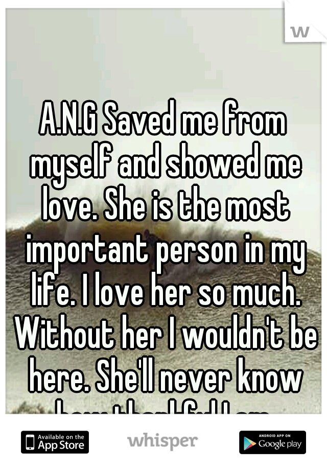 A.N.G Saved me from myself and showed me love. She is the most important person in my life. I love her so much. Without her I wouldn't be here. She'll never know how thankful I am.