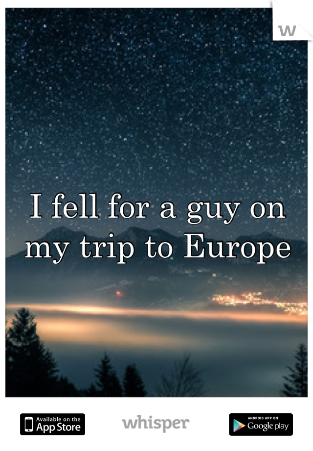 I fell for a guy on my trip to Europe