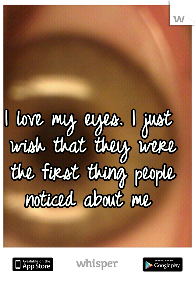 I love my eyes. I just wish that they were the first thing people noticed about me
