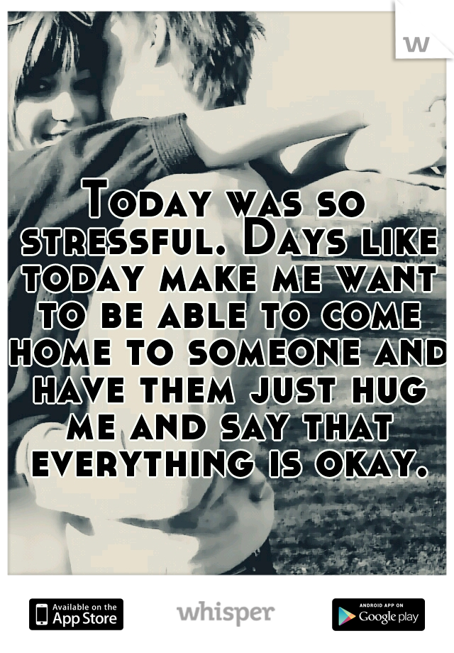 Today was so stressful. Days like today make me want to be able to come home to someone and have them just hug me and say that everything is okay.