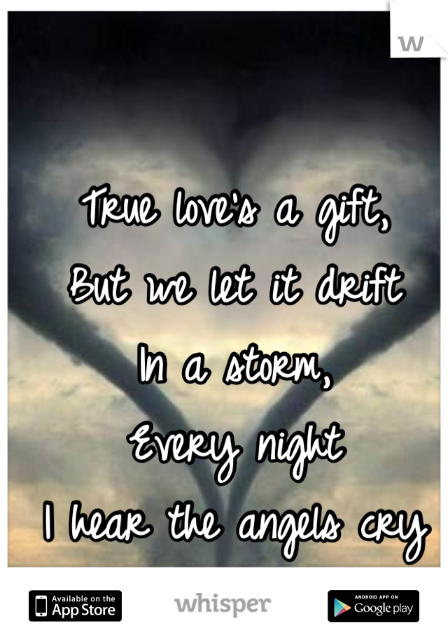 True love's a gift, But we let it drift In a storm, Every night  I hear the angels cry