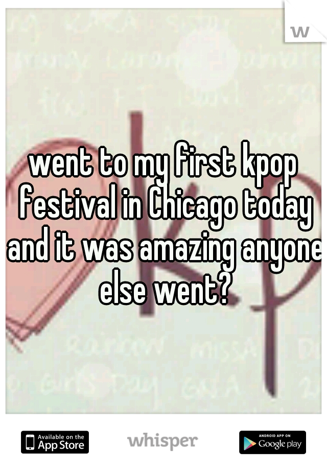 went to my first kpop festival in Chicago today and it was amazing anyone else went?