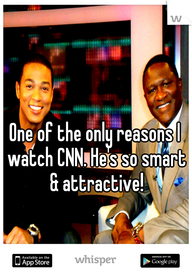 One of the only reasons I watch CNN. He's so smart & attractive!