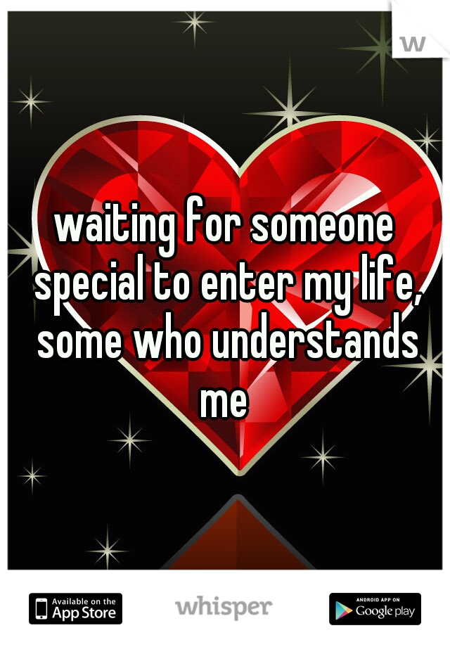 waiting for someone special to enter my life, some who understands me