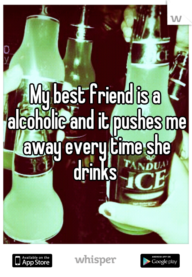 My best friend is a alcoholic and it pushes me away every time she drinks