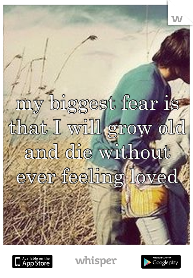 my biggest fear is that I will grow old and die without ever feeling loved