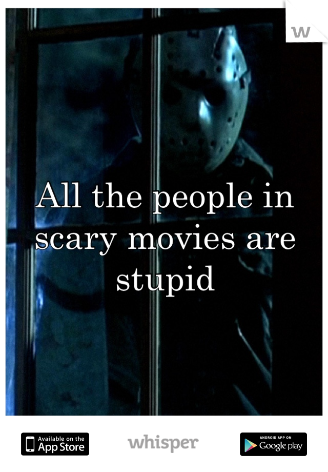 All the people in scary movies are stupid