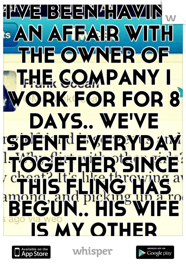 I'VE BEEN HAVING AN AFFAIR WITH THE OWNER OF THE COMPANY I WORK FOR FOR 8 DAYS.. WE'VE SPENT EVERYDAY TOGETHER SINCE THIS FLING HAS BEGUN.. HIS WIFE IS MY OTHER BOSS..