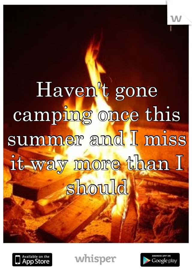 Haven't gone camping once this summer and I miss it way more than I should