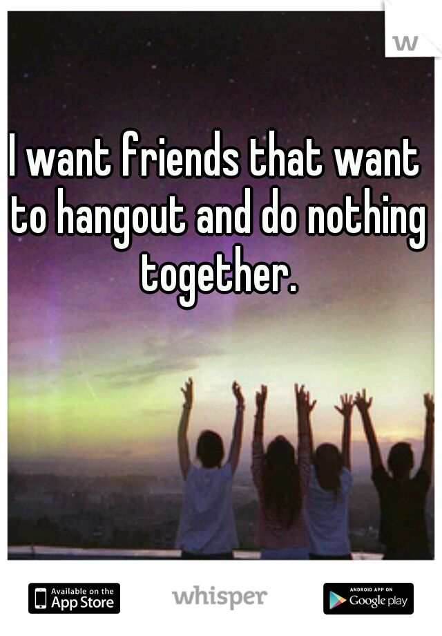 I want friends that want to hangout and do nothing together.