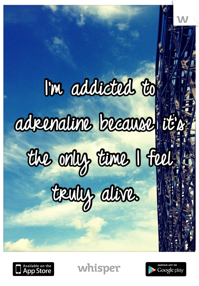 I'm addicted to adrenaline because it's the only time I feel truly alive.