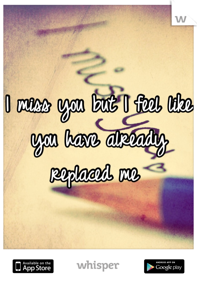 I miss you but I feel like you have already replaced me