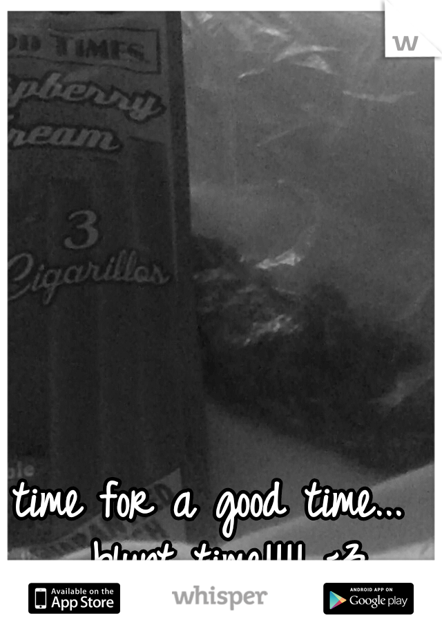 time for a good time...  blunt time!!!! <3
