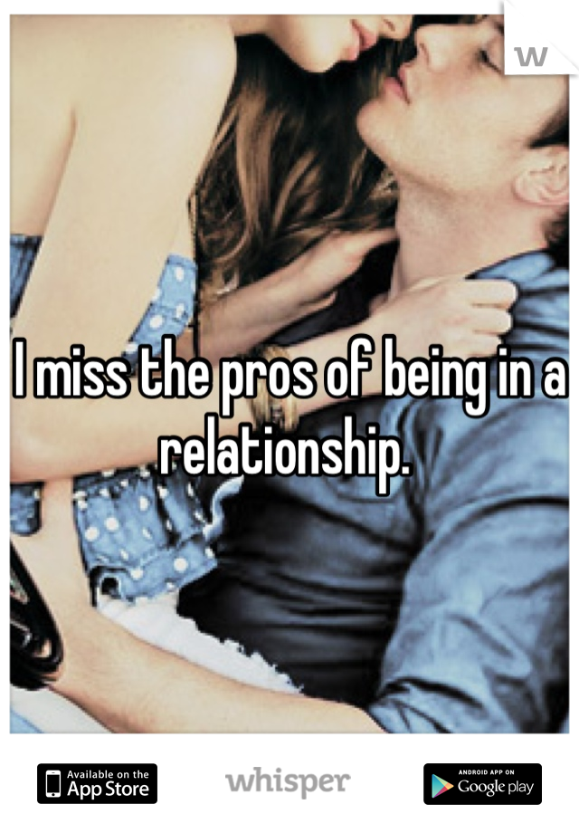 I miss the pros of being in a relationship.