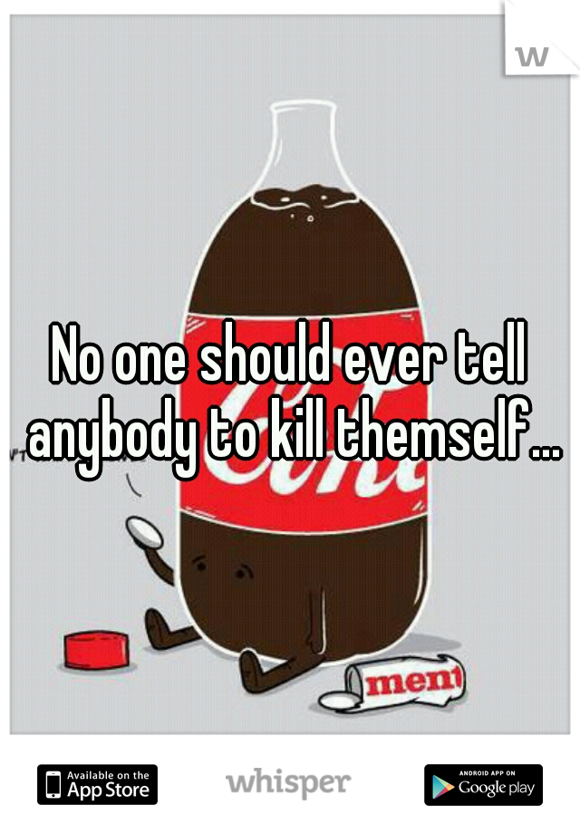 No one should ever tell anybody to kill themself...