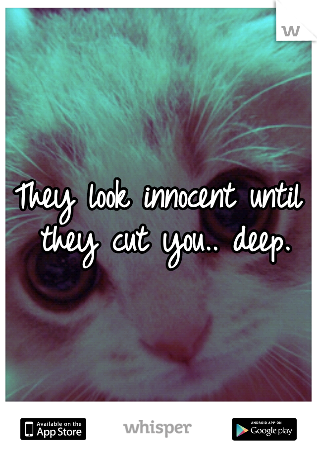 They look innocent until they cut you.. deep.