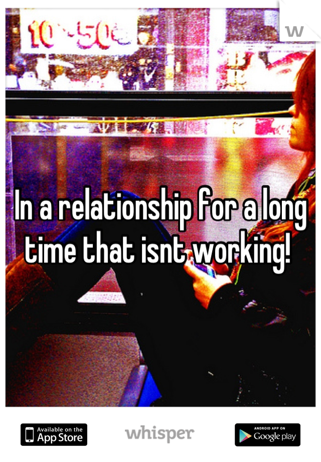 In a relationship for a long time that isnt working!