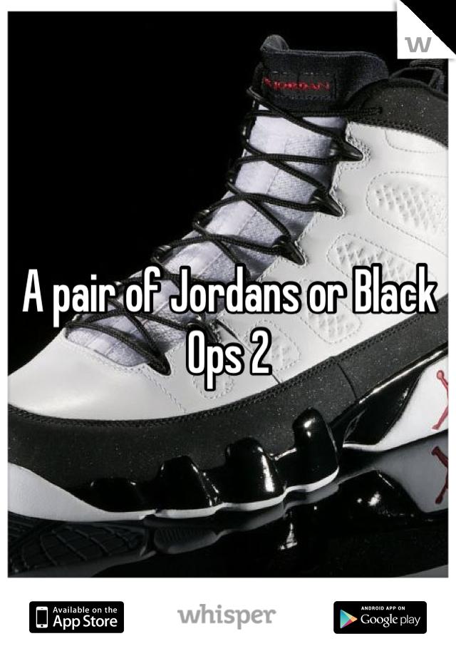 A pair of Jordans or Black Ops 2