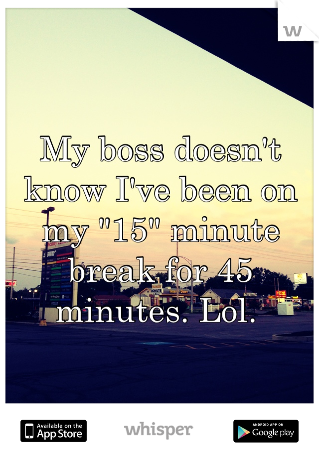"""My boss doesn't know I've been on my """"15"""" minute break for 45 minutes. Lol."""