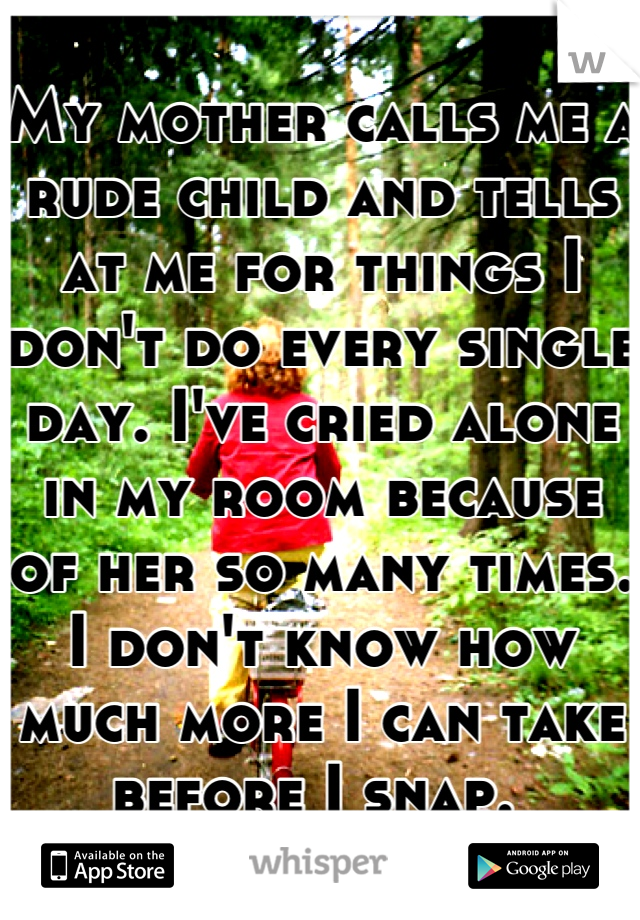 My mother calls me a rude child and tells at me for things I don't do every single day. I've cried alone in my room because of her so many times. I don't know how much more I can take before I snap.