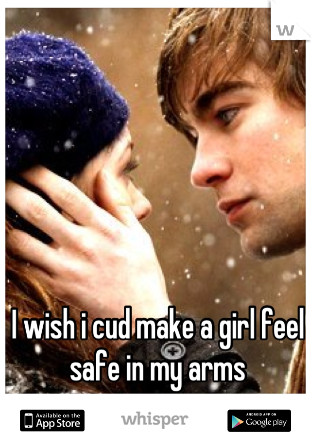 I wish i cud make a girl feel safe in my arms