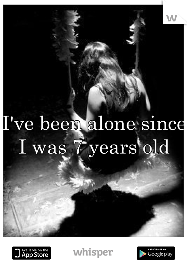 I've been alone since I was 7 years old