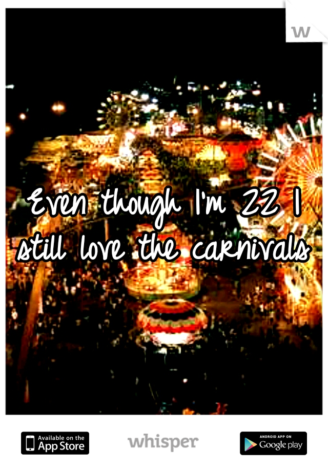 Even though I'm 22 I still love the carnivals